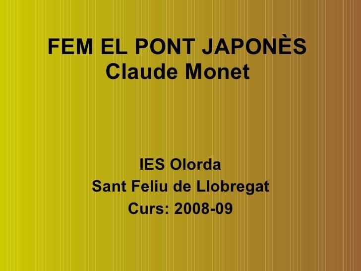 FEM EL PONT JAPONÈS Claude Monet IES Olorda Sant Feliu de Llobregat Curs: 2008-09