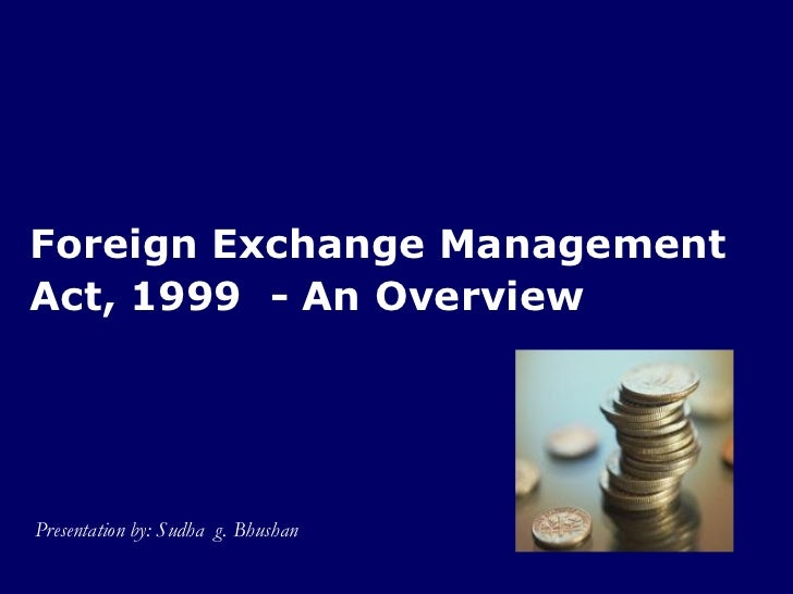 Foreign Exchange ManagementAct, 1999 - An OverviewPresentation by: Sudha g. Bhushan