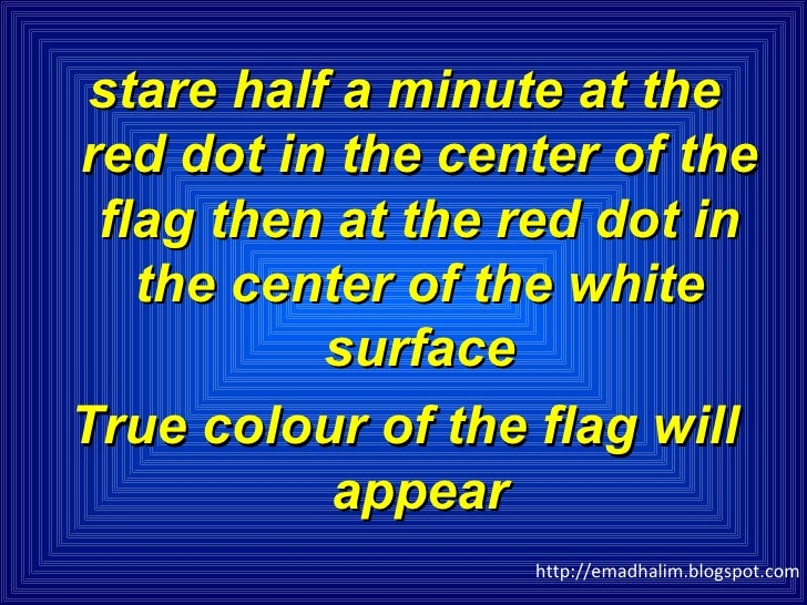 <ul><li>stare half a minute at the red dot in the center of the flag then at the red dot in the center of the white surfac...