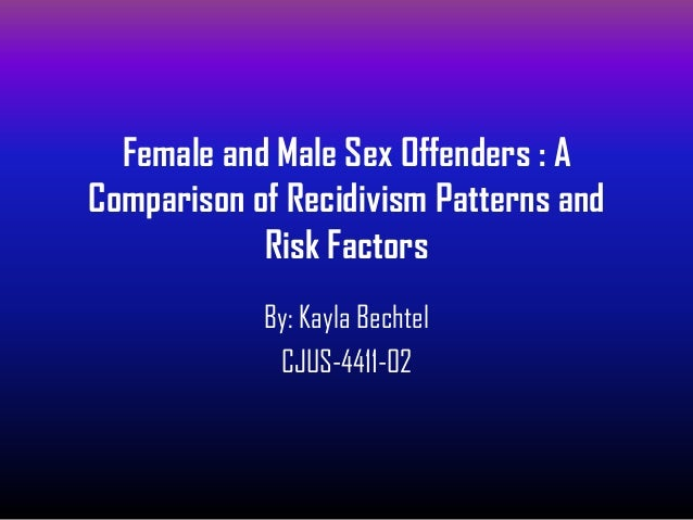 Female and Male Sex Offenders : AComparison of Recidivism Patterns and            Risk Factors            By: Kayla Bechte...
