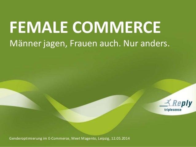 FEMALE COMMERCE Genderoptimierung im E-Commerce, Meet Magento, Leipzig, 12.05.2014 Männer jagen, Frauen auch. Nur anders.