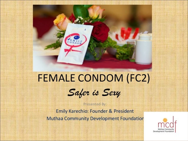 FEMALE CONDOM (FC2) Safer is Sexy Presented By: Emily Karechio: Founder & President Muthaa Community Development Foundation