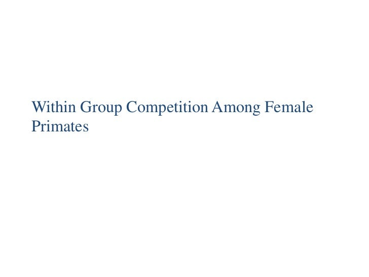 Within Group Competition Among Female Primates<br />