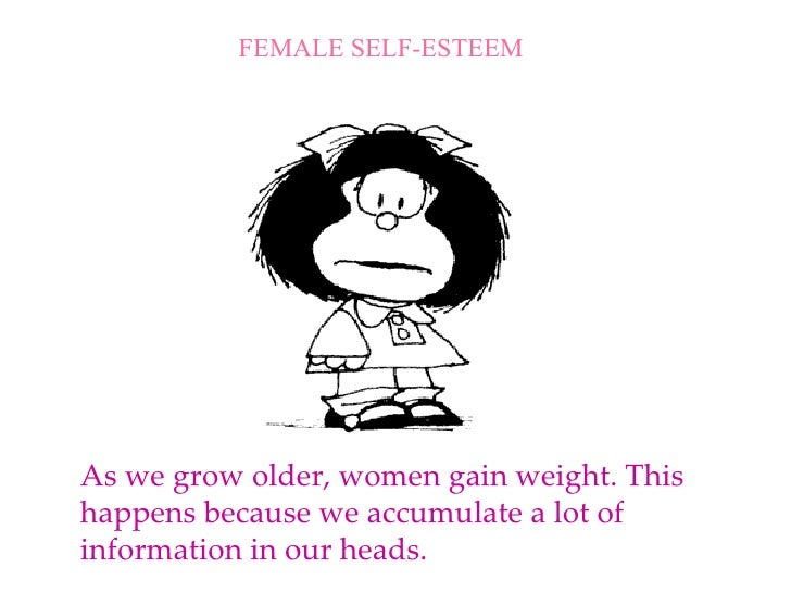 As we grow older, women gain weight. This happens because we accumulate a lot of information in our heads. FEMALE SELF-EST...