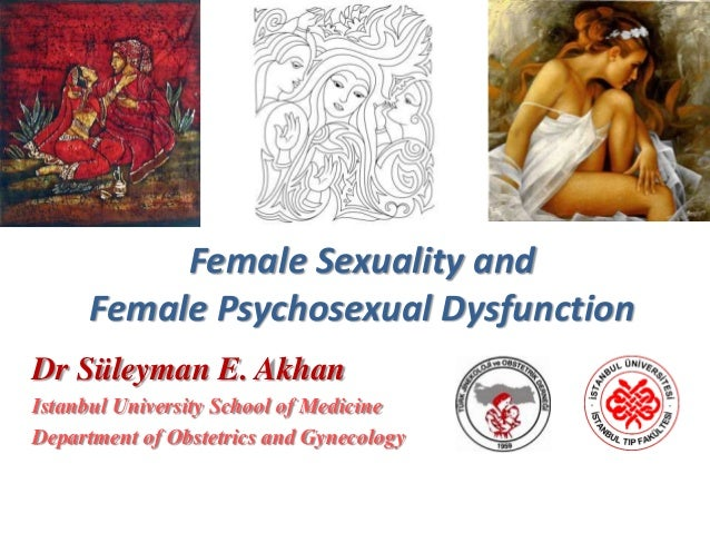 Female Sexuality and Female Psychosexual Dysfunction Dr Süleyman E. Akhan Istanbul University School of Medicine Departmen...