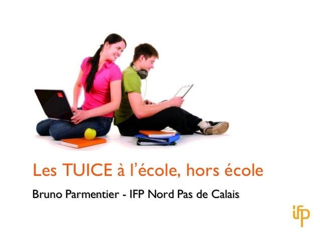 Les TUICE à l'école, hors écoleBruno Parmentier - IFP Nord Pas de CalaisBruno Parmentier - IFP Nord Pas de Calais