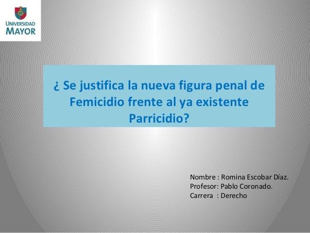 ¿ Se justifica la nueva figura penal de   Femicidio frente al ya existente               Parricidio?                      ...