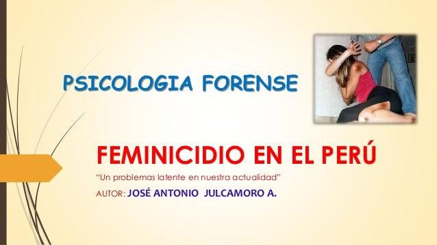 """FEMINICIDIO EN EL PERÚ """"Un problemas latente en nuestra actualidad"""" AUTOR: JOSÉ ANTONIO JULCAMORO A. PSICOLOGIA FORENSE"""