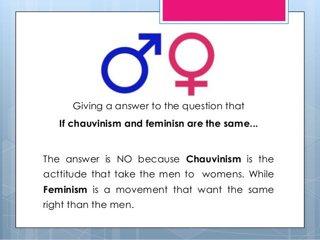 essay on male chauvinism Chauvinist are driven by the dual engine of  for more see my essay with  you and i are in as much danger of chauvinism as any white male why.