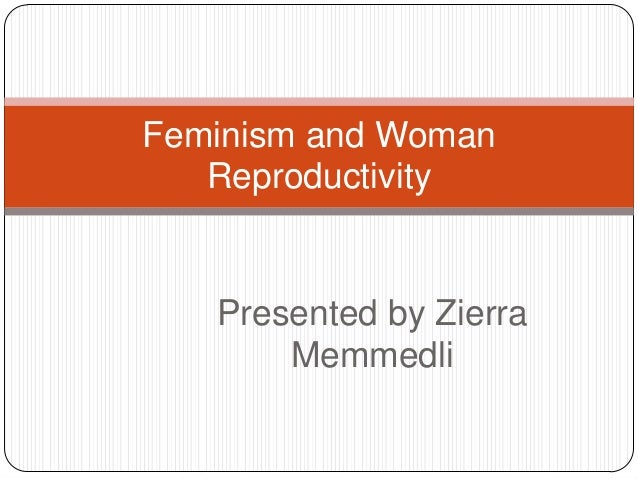 Feminism and Woman Reproductivity  Presented by Zierra Memmedli