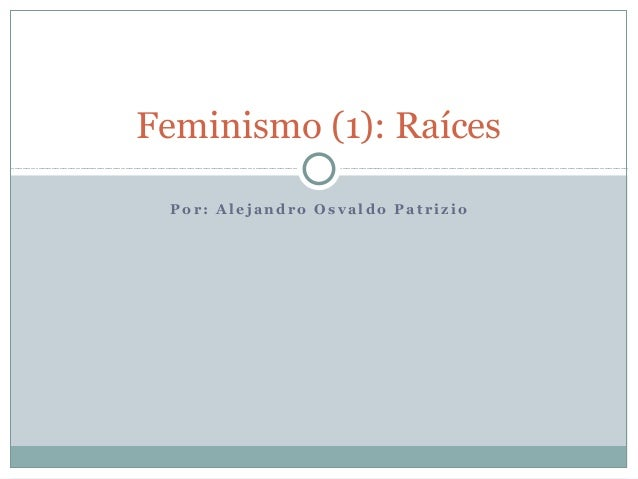 Feminismo (1): Raíces Por: Alejandro Osvaldo Patrizio