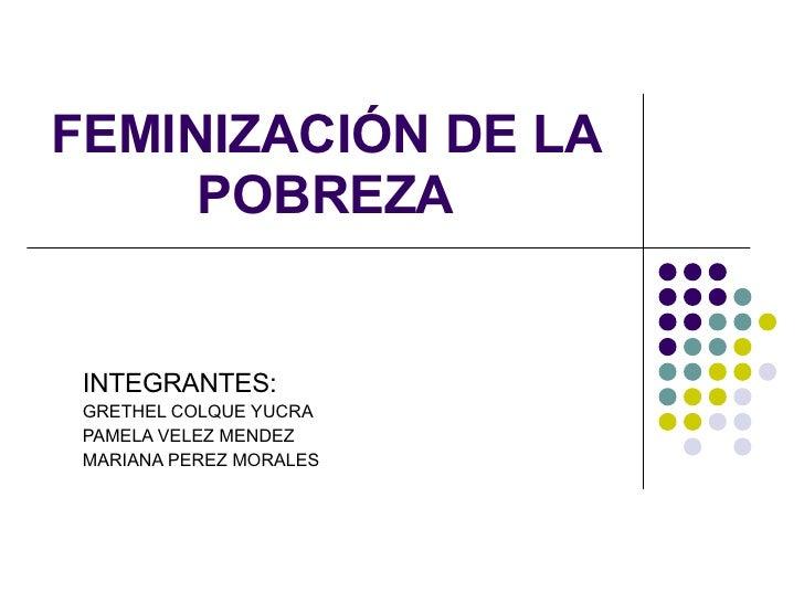 FEMINIZACIÓN DE LA POBREZA INTEGRANTES: GRETHEL COLQUE YUCRA PAMELA VELEZ MENDEZ MARIANA PEREZ MORALES