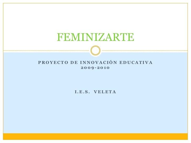 FEMINIZARTEPROYECTO DE INNOVACIÓN EDUCATIVA            2009-2010          I.E.S. VELETA
