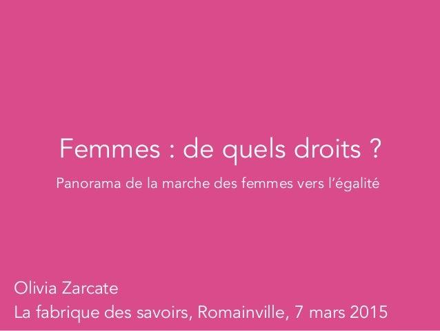 Femmes : de quels droits ? Olivia Zarcate La fabrique des savoirs, Romainville, 7 mars 2015 Panorama de la marche des femm...