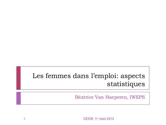 Les femmes dans l'emploi: aspectsstatistiquesBéatrice Van Haeperen, IWEPS1 CESW, 11 mars 2013