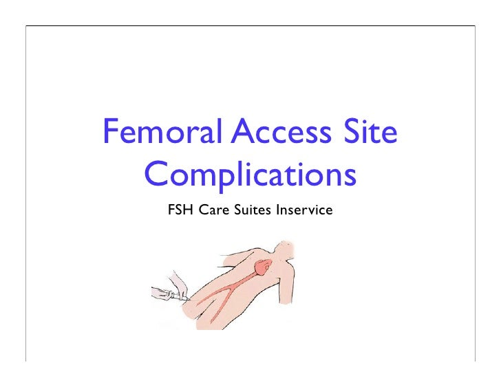 Femoral Access Site   Complications     FSH Care Suites Inservice