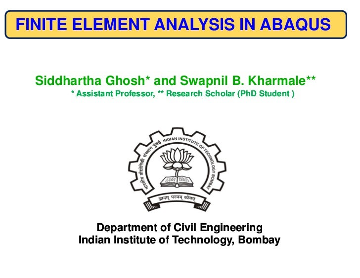 FINITE ELEMENT ANALYSIS IN ABAQUS  Siddhartha Ghosh* and Swapnil B. Kharmale**       * Assistant Professor, ** Research Sc...