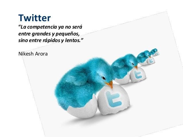 """Twitter""""La competencia ya no seráentre grandes y pequeños,sino entre rápidos y lentos.""""Nikesh Arora"""