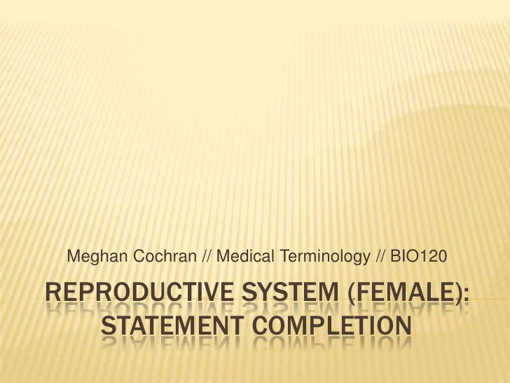 REPRODUCTIVE SYSTEM (FEMALE):STATEMENT COMPLETION<br />Meghan Cochran // Medical Terminology // BIO120<br />