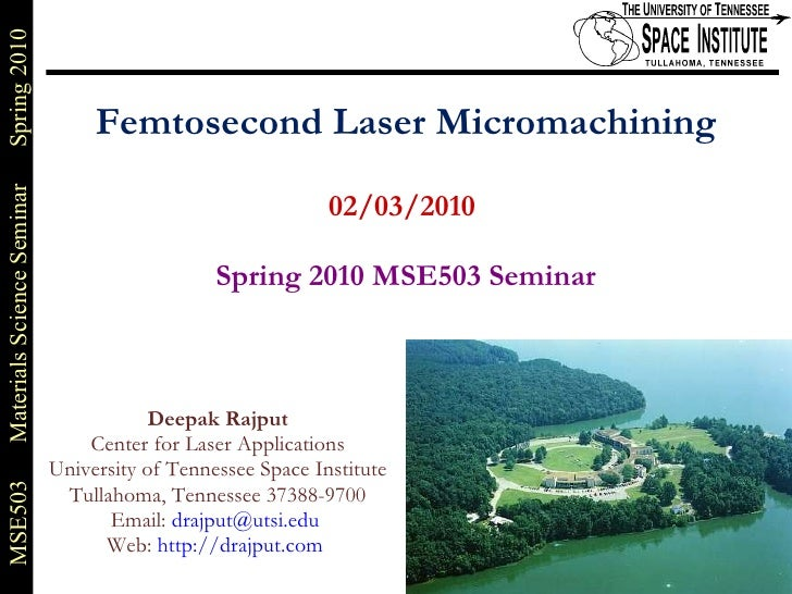 Femtosecond Laser Micromachining 02/03/2010    Spring 2010 MSE503 Seminar Deepak Rajput Center for Laser Applications Univ...