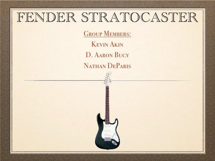 FENDER STRATOCASTER       Group Members:         Kevin Akin       D. Aaron Bucy       Nathan DeParis