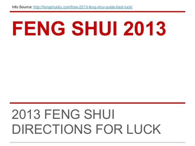 Info Source: http://fengshuidiy.com/free-2013-feng-shui-guide-best-luck/FENG SHUI 20132013 FENG SHUIDIRECTIONS FOR LUCK