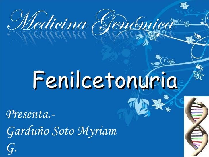 Fenilcetonuria Presenta.- Garduño Soto Myriam G. Carballo Tenorio César A.
