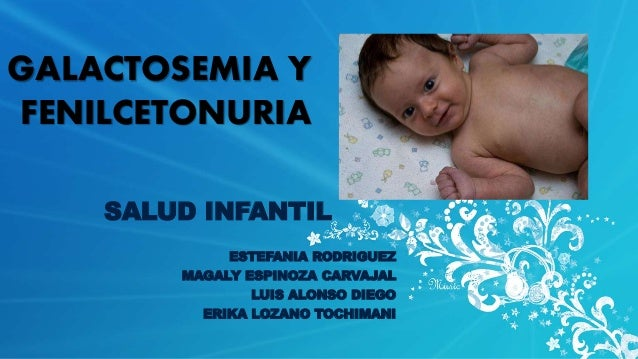 GALACTOSEMIA Y  FENILCETONURIA  SALUD INFANTIL  ESTEFANIA RODRIGUEZ  MAGALY ESPINOZA CARVAJAL  LUIS ALONSO DIEGO  ERIKA LO...