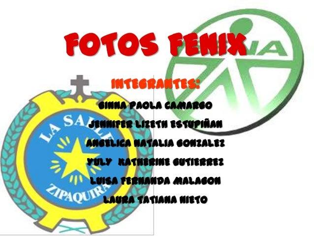FOTOS FENIX     INTEGRANTES:   GINNA PAOLA CAMARGO JENNIFER LIZETH ESTUPIÑAN ANGELICA NATALIA GONZALEZ YULY KATHERINE GUTI...