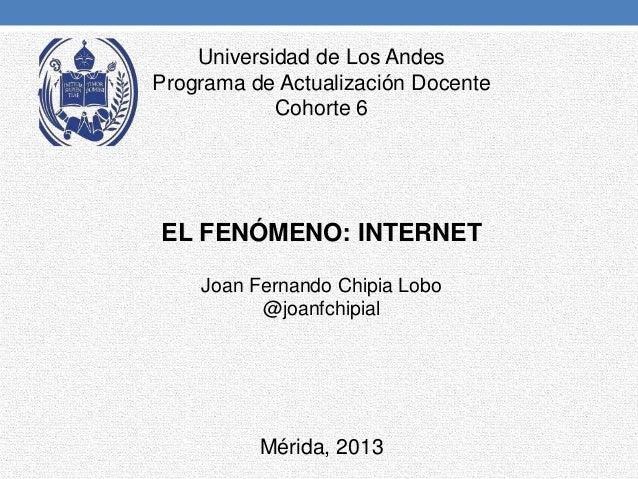 Universidad de Los AndesPrograma de Actualización DocenteCohorte 6EL FENÓMENO: INTERNETMérida, 2013Joan Fernando Chipia Lo...