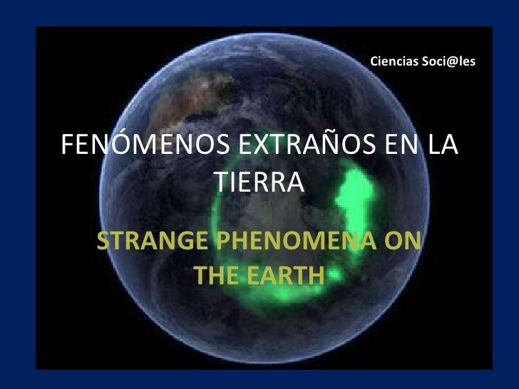 FENÓMENOS EXTRAÑOS EN LA TIERRA<br />STRANGE PHENOMENA ON THE EARTH<br />Ciencias Soci@les<br />