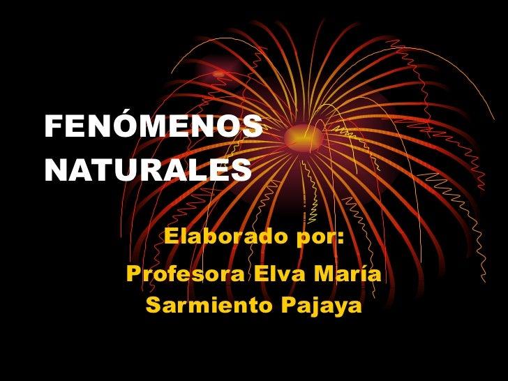 FENÓMENOS NATURALES Elaborado por: Profesora Elva María Sarmiento Pajaya