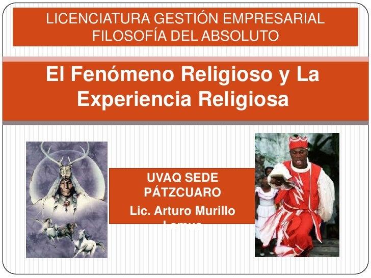 LICENCIATURA GESTIÓN EMPRESARIAL<br />FILOSOFÍA DEL ABSOLUTO<br />El Fenómeno Religioso y La Experiencia Religiosa<br />UV...