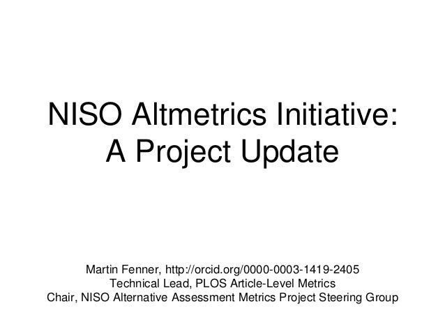 NISO Altmetrics Initiative: A Project Update Martin Fenner, http://orcid.org/0000-0003-1419-2405 Technical Lead, PLOS Arti...