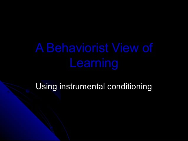 A Behaviorist View ofLearningUsing instrumental conditioningUsing instrumental conditioning
