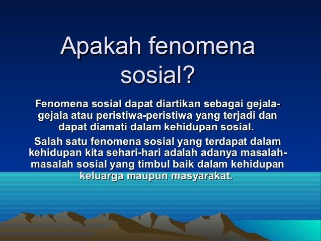 Apakah fenomena sosial? Fenomena sosial dapat diartikan sebagai gejalagejala atau peristiwa-peristiwa yang terjadi dan dap...