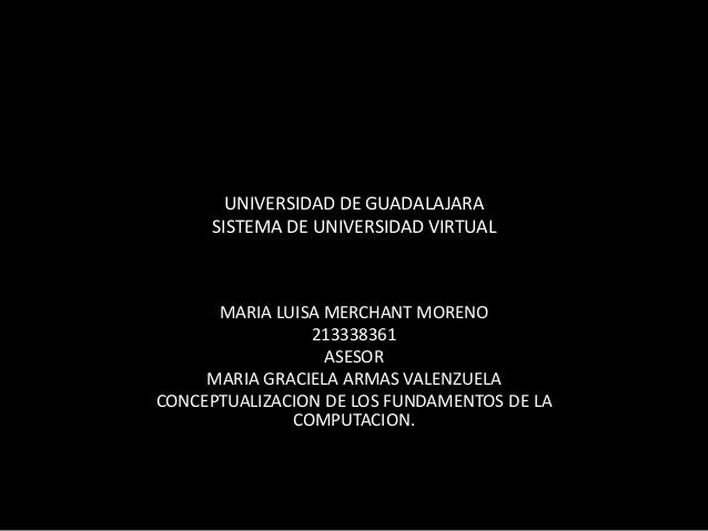 UNIVERSIDAD DE GUADALAJARA SISTEMA DE UNIVERSIDAD VIRTUAL MARIA LUISA MERCHANT MORENO 213338361 ASESOR MARIA GRACIELA ARMA...