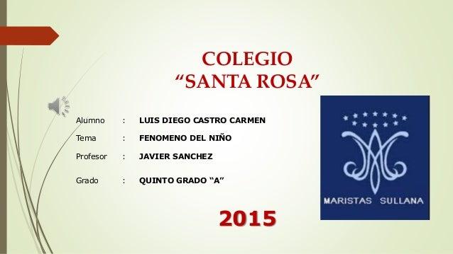 """COLEGIO """"SANTA ROSA"""" Alumno : LUIS DIEGO CASTRO CARMEN Tema : FENOMENO DEL NIÑO Profesor : JAVIER SANCHEZ Grado : QUINTO G..."""