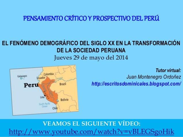 EL FENÓMENO DEMOGRÁFICO DEL SIGLO XX EN LA TRANSFORMACIÓN DE LA SOCIEDAD PERUANA Jueves 29 de mayo del 2014 Tutor virtual:...