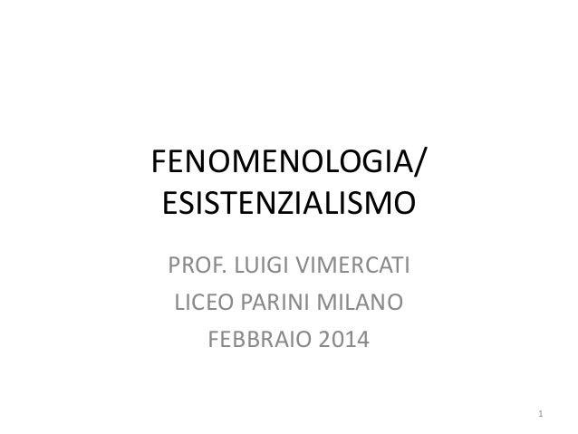 FENOMENOLOGIA/ ESISTENZIALISMO PROF. LUIGI VIMERCATI LICEO PARINI MILANO FEBBRAIO 2014 1