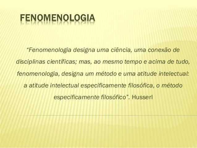 """""""Fenomenologia designa uma ciência, uma conexão dedisciplinas científicas; mas, ao mesmo tempo e acima de tudo,fenomenolog..."""