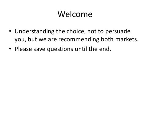 Welcome• Understanding the choice, not to persuade  you, but we are recommending both markets.• Please save questions unti...