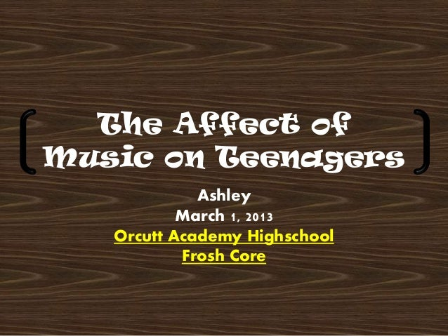 The Affect ofMusic on Teenagers             Ashley           March 1, 2013   Orcutt Academy Highschool           Frosh Core