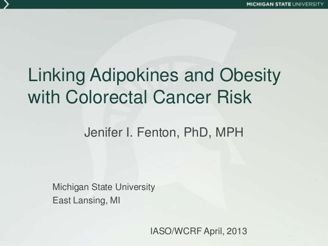 Linking Adipokines and Obesitywith Colorectal Cancer RiskJenifer I. Fenton, PhD, MPHMichigan State UniversityEast Lansing,...