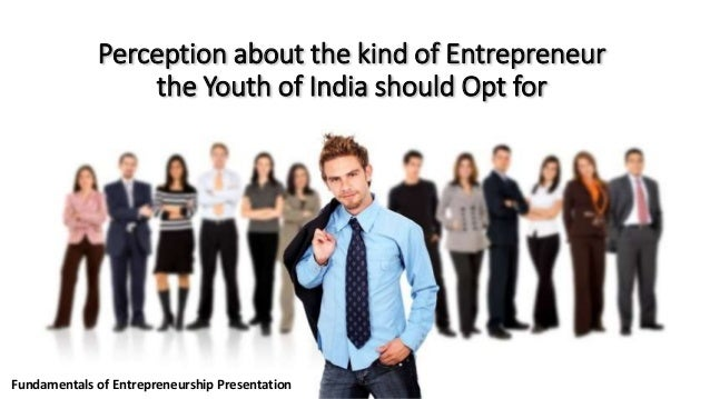 Perception about the kind of Entrepreneur the Youth of India should Opt for  Fundamentals of Entrepreneurship Presentation