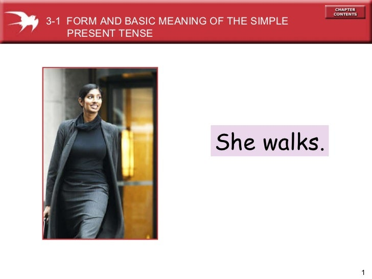 She walks. 3-1  FORM AND BASIC MEANING OF THE SIMPLE PRESENT TENSE