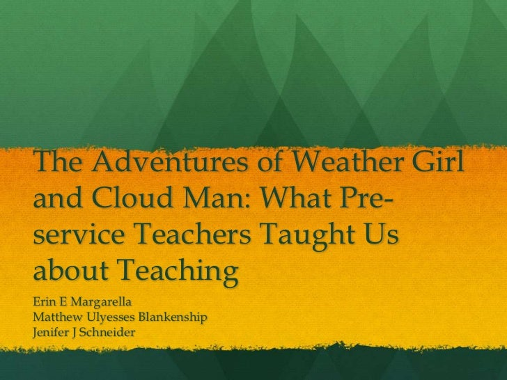 The Adventures of Weather Girland Cloud Man: What Pre-service Teachers Taught Usabout TeachingErin E MargarellaMatthew Uly...