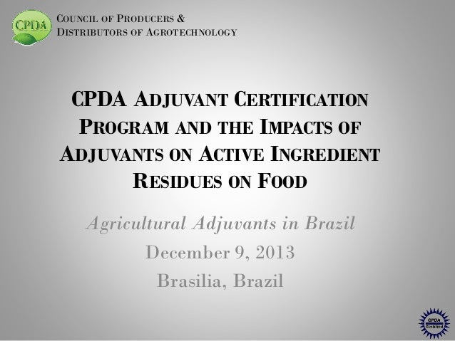 COUNCIL OF PRODUCERS & DISTRIBUTORS OF AGROTECHNOLOGY  CPDA ADJUVANT CERTIFICATION PROGRAM AND THE IMPACTS OF ADJUVANTS ON...