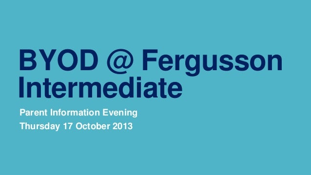BYOD @ Fergusson Intermediate Parent Information Evening Thursday 17 October 2013