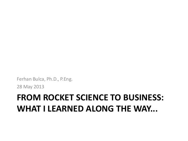 FROM ROCKET SCIENCE TO BUSINESS:WHAT I LEARNED ALONG THE WAY...Ferhan Bulca, Ph.D., P.Eng.28 May 2013